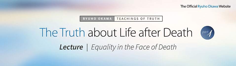 The Truth about Life after Death (Part 1). Ryuho Okawa's Lecture: Equality in the Face of Death